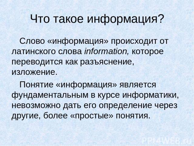 Что такое информация? Слово «информация» происходит от латинского слова information, которое переводится как разъяснение, изложение. Понятие «информация» является фундаментальным в курсе информатики, невозможно дать его определение через другие, бол…