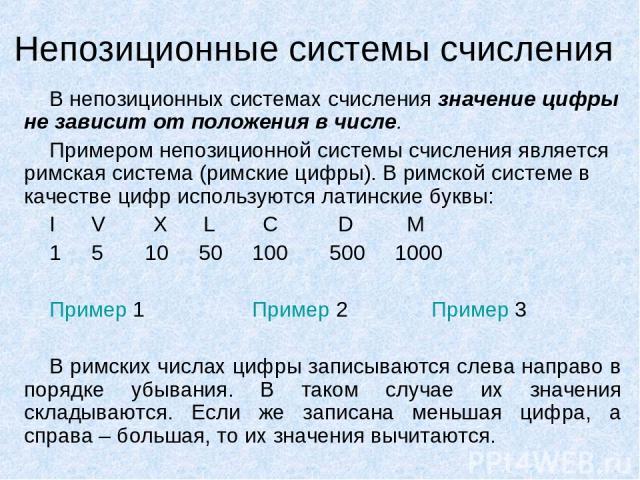 Непозиционные системы счисления В непозиционных системах счисления значение цифры не зависит от положения в числе. Примером непозиционной системы счисления является римская система (римские цифры). В римской системе в качестве цифр используются лати…