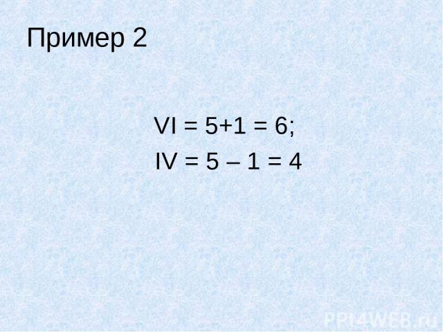 Пример 2 VI = 5+1 = 6; IV = 5 – 1 = 4