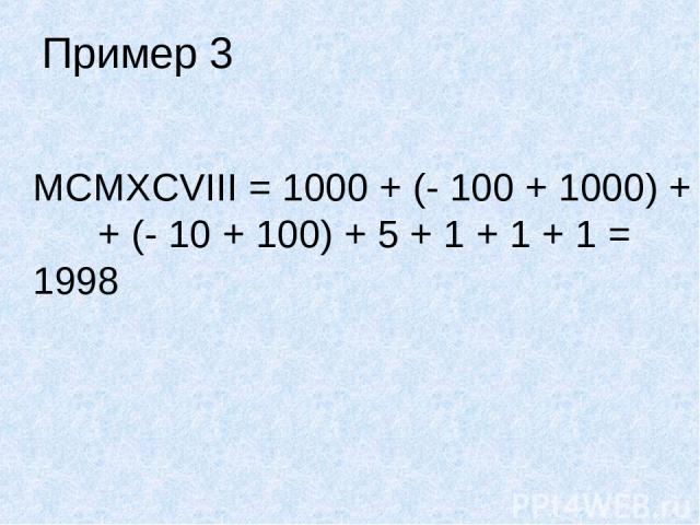 Пример 3 MCMXCVIII = 1000 + (- 100 + 1000) + + (- 10 + 100) + 5 + 1 + 1 + 1 = 1998