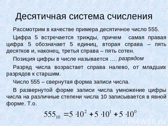 Десятичная система счисления Рассмотрим в качестве примера десятичное число 555. Цифра 5 встречается трижды, причем самая правая цифра 5 обозначает 5 единиц, вторая справа – пять десятков и, наконец, третья справа – пять сотен. Позиция цифры в числе…
