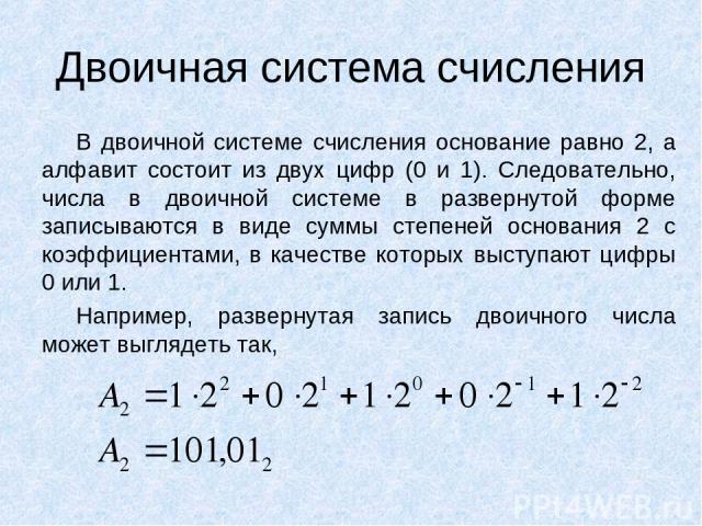 Двоичная система счисления В двоичной системе счисления основание равно 2, а алфавит состоит из двух цифр (0 и 1). Следовательно, числа в двоичной системе в развернутой форме записываются в виде суммы степеней основания 2 с коэффициентами, в качеств…