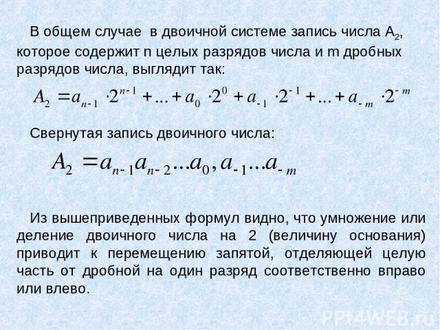 В общем случае в двоичной системе запись числа А2, которое содержит n целых разрядов числа и m дробных разрядов числа, выглядит так: Свернутая запись двоичного числа: Из вышеприведенных формул видно, что умножение или деление двоичного числа на 2 (в…