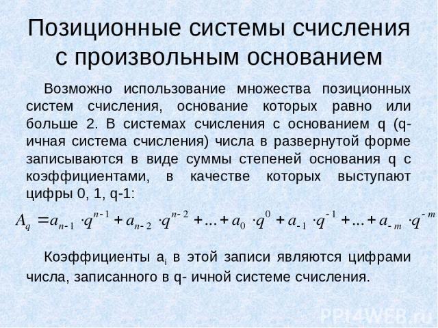 Позиционные системы счисления с произвольным основанием Возможно использование множества позиционных систем счисления, основание которых равно или больше 2. В системах счисления с основанием q (q-ичная система счисления) числа в развернутой форме за…