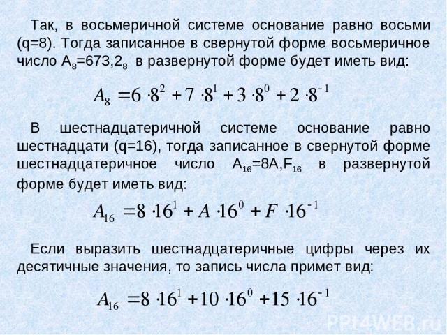 Так, в восьмеричной системе основание равно восьми (q=8). Тогда записанное в свернутой форме восьмеричное число A8=673,28 в развернутой форме будет иметь вид: В шестнадцатеричной системе основание равно шестнадцати (q=16), тогда записанное в свернут…