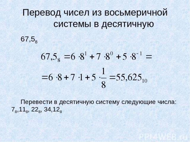 Перевод чисел из восьмеричной системы в десятичную 67,58 Перевести в десятичную систему следующие числа: 78,118, 228, 34,128