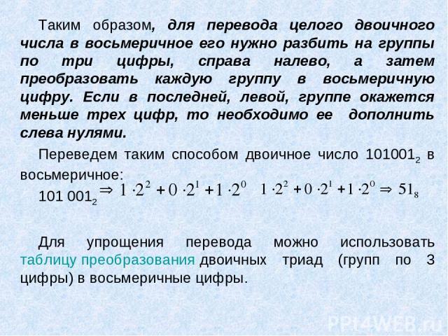 Таким образом, для перевода целого двоичного числа в восьмеричное его нужно разбить на группы по три цифры, справа налево, а затем преобразовать каждую группу в восьмеричную цифру. Если в последней, левой, группе окажется меньше трех цифр, то необхо…