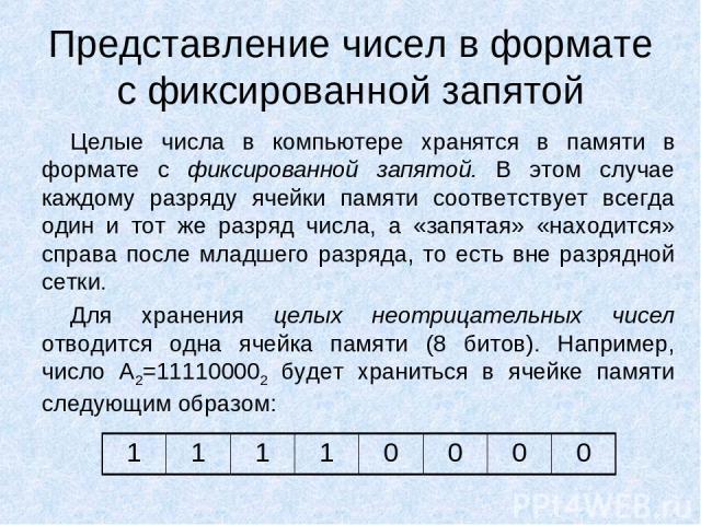 Представление чисел в формате с фиксированной запятой Целые числа в компьютере хранятся в памяти в формате с фиксированной запятой. В этом случае каждому разряду ячейки памяти соответствует всегда один и тот же разряд числа, а «запятая» «находится» …