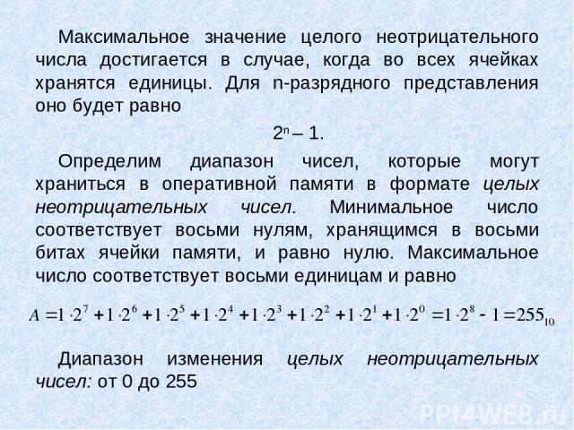 Максимальное значение целого неотрицательного числа достигается в случае, когда во всех ячейках хранятся единицы. Для n-разрядного представления оно будет равно 2n – 1. Определим диапазон чисел, которые могут храниться в оперативной памяти в формате…