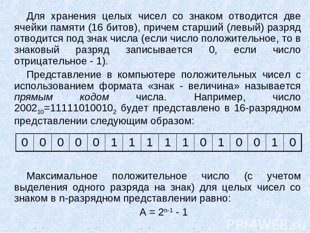 Для хранения целых чисел со знаком отводится две ячейки памяти (16 битов), причем старший (левый) разряд отводится под знак числа (если число положительное, то в знаковый разряд записывается 0, если число отрицательное - 1). Представление в компьюте…