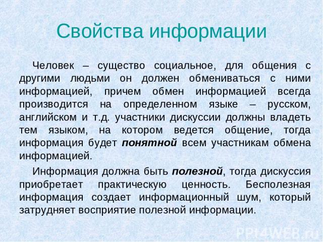 Свойства информации Человек – существо социальное, для общения с другими людьми он должен обмениваться с ними информацией, причем обмен информацией всегда производится на определенном языке – русском, английском и т.д. участники дискуссии должны вла…
