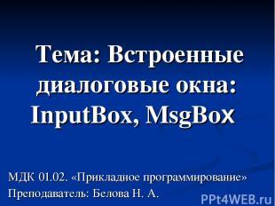 Тема: Встроенные диалоговые окна: InputBox, MsgBox МДК 01.02. «Прикладное програ