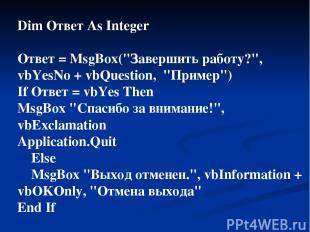 """Dim Ответ As Integer Ответ = MsgBox(""""Завершить работу?"""", vbYesNo + vbQuestion, """""""
