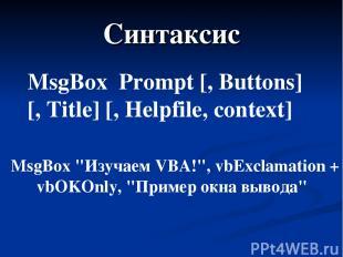 "Синтаксис MsgBox Prompt [, Buttons] [, Title] [, Helpfile, сontext] MsgBox ""Изуч"