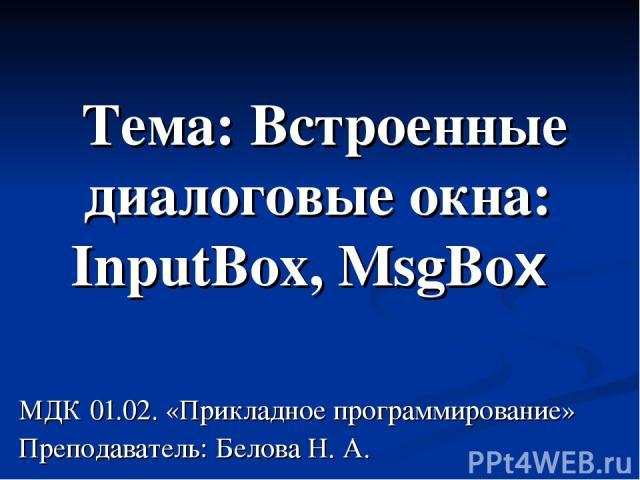 Тема: Встроенные диалоговые окна: InputBox, MsgBox МДК 01.02. «Прикладное программирование» Преподаватель: Белова Н. А.