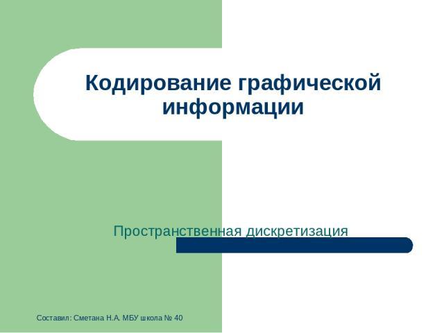 Кодирование графической информации Пространственная дискретизация Составил: Сметана Н.А. МБУ школа № 40