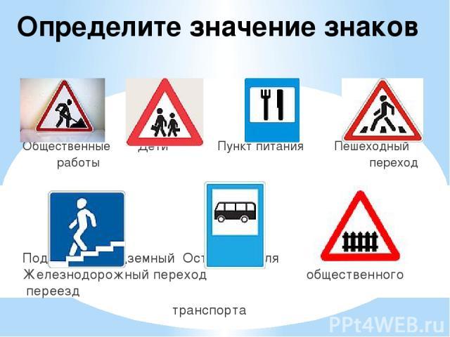 Определите значение знаков Общественные Дети Пункт питания Пешеходный работы переход Подземный, надземный Остановка для Железнодорожный переход общественного переезд транспорта