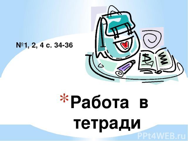 Работа в тетради №1, 2, 4 с. 34-36