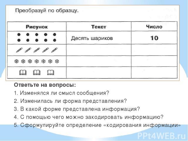 Ответьте на вопросы: 1. Изменялся ли смысл сообщения? 2. Изменилась ли форма представления? 3. В какой форме представлена информация? 4. С помощью чего можно закодировать информацию? 5. Сформулируйте определение «кодирования информации»