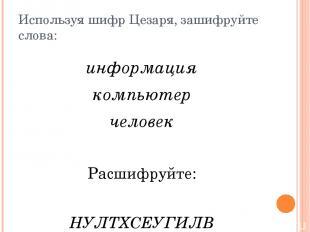 Используя шифр Цезаря, зашифруйте слова: информация компьютер человек Расшифруйт