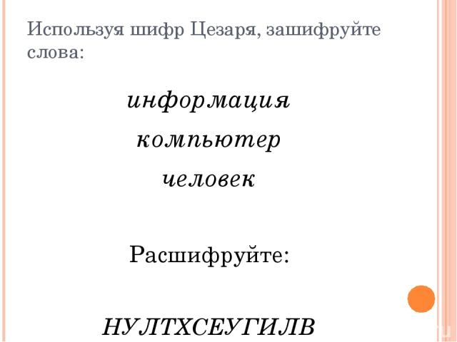 Используя шифр Цезаря, зашифруйте слова: информация компьютер человек Расшифруйте: НУЛТХСЕУГИЛВ