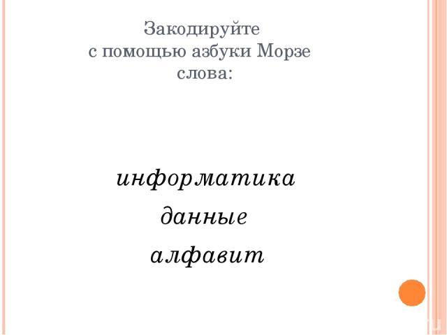 Закодируйте с помощью азбуки Морзе слова: информатика данные алфавит