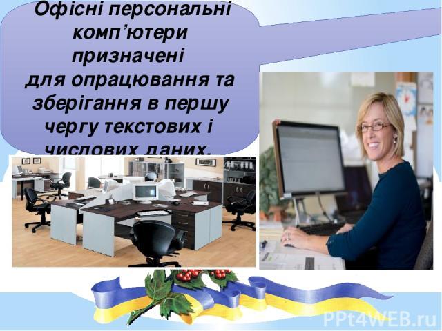 Офісні персональні комп'ютери призначені для опрацювання та зберігання в першу чергу текстових і числових даних.