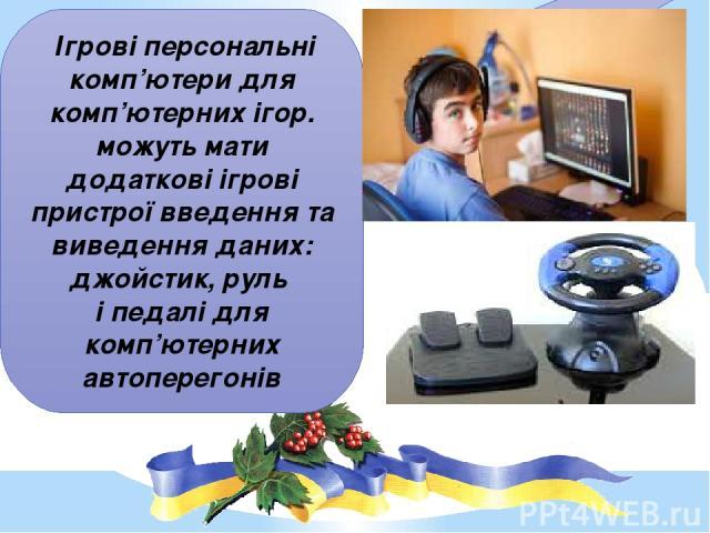 Ігрові персональні комп'ютери для комп'ютерних ігор. можуть мати додаткові ігрові пристрої введення та виведення даних: джойстик, руль і педалі для комп'ютерних автоперегонів