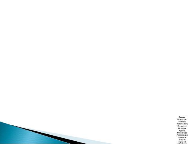Ответы: Компьютер Монитор Исполнитель Процессор Источник Курсор Клавиатура Роботландия Хранение Модель Передача Обработка