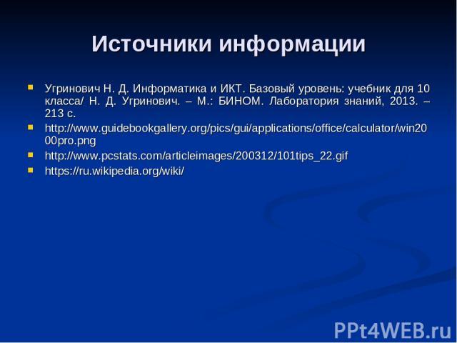 Источники информации Угринович Н. Д. Информатика и ИКТ. Базовый уровень: учебник для 10 класса/ Н. Д. Угринович. – М.: БИНОМ. Лаборатория знаний, 2013. – 213 с. http://www.guidebookgallery.org/pics/gui/applications/office/calculator/win2000pro.png h…