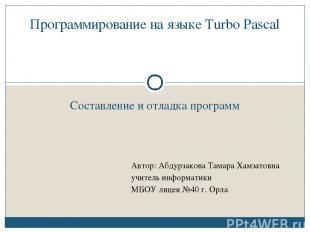 Составление и отладка программ Программирование на языке Turbo Pascal Автор: Абд