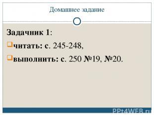 Домашнее задание Задачник 1: читать: с. 245-248, выполнить: с. 250 №19, №20.
