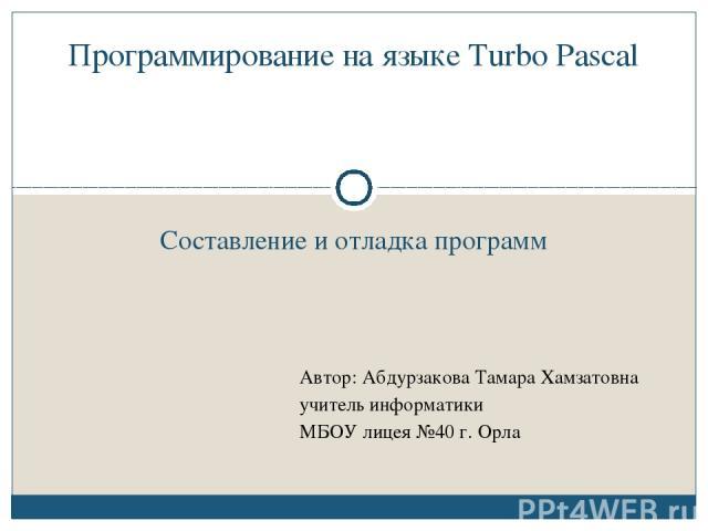 Составление и отладка программ Программирование на языке Turbo Pascal Автор: Абдурзакова Тамара Хамзатовна учитель информатики МБОУ лицея №40 г. Орла