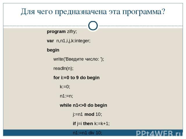Для чего предназначена эта программа? program zifry; var n,n1,i,j,k:integer; begin write('Введите число: '); readln(n); for i:=0 to 9 do begin k:=0; n1:=n; while n10 do begin j:=n1 mod 10; if j=i then k:=k+1; n1:=n1 div 10; end; writeln('цифра ',i,'…