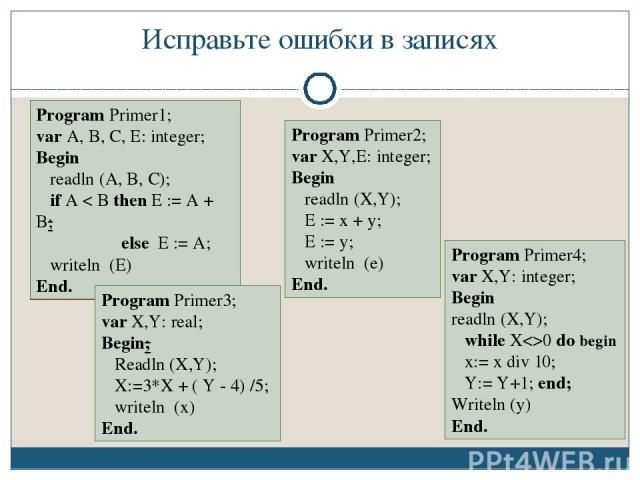 Исправьте ошибки в записях Program Primer1; var A; B; C: integer; Begin writeln (A, B, C); if A < B then E := A + B; else E := A; readln (A) End. Program Primer2; var X, Y: integer Begin readln (X,Y); E = x + y; E = y; writeln (e) End. Program Prime…