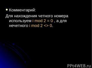 Комментарий: Для нахождения четного номера используем i mod 2 = 0 , а для нечетн