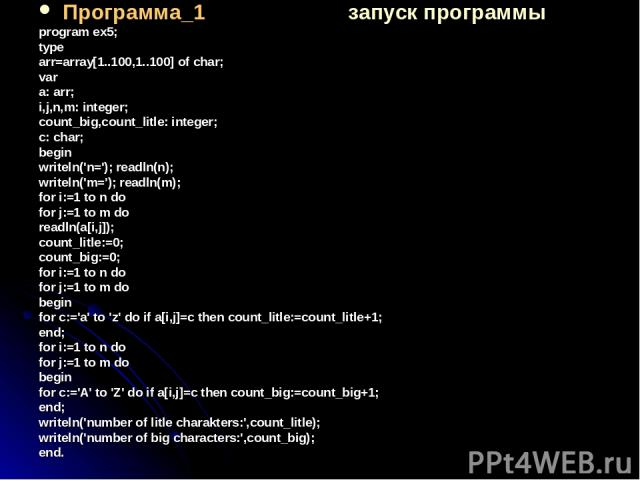 Программа_1 запуск программы program ex5; type arr=array[1..100,1..100] of char; var a: arr; i,j,n,m: integer; count_big,count_litle: integer; c: char; begin writeln('n='); readln(n); writeln('m='); readln(m); for i:=1 to n do for j:=1 to m do readl…