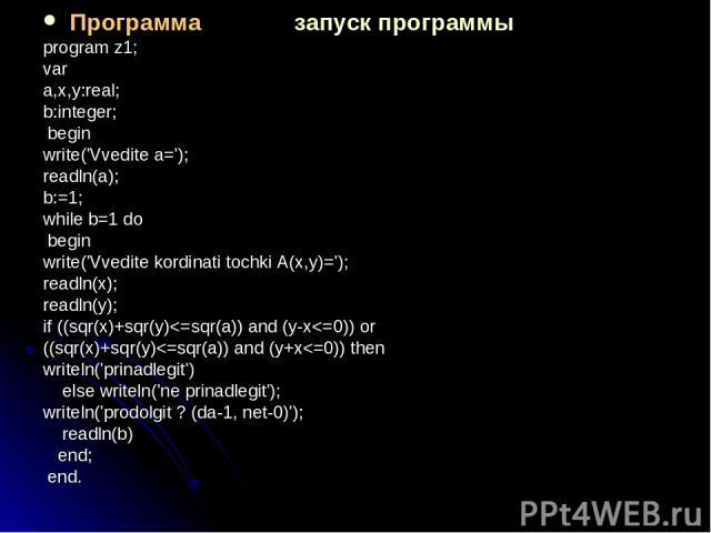Программа запуск программы program z1; var a,x,y:real; b:integer; begin write('Vvedite a='); readln(a); b:=1; while b=1 do begin write('Vvedite kordinati tochki A(x,y)='); readln(x); readln(y); if ((sqr(x)+sqr(y)