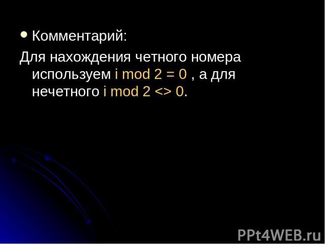 Комментарий: Для нахождения четного номера используем i mod 2 = 0 , а для нечетного i mod 2 0.