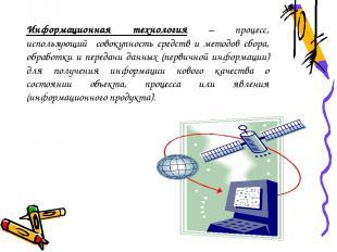 Информационная технология – процесс, использующий совокупность средств и методов