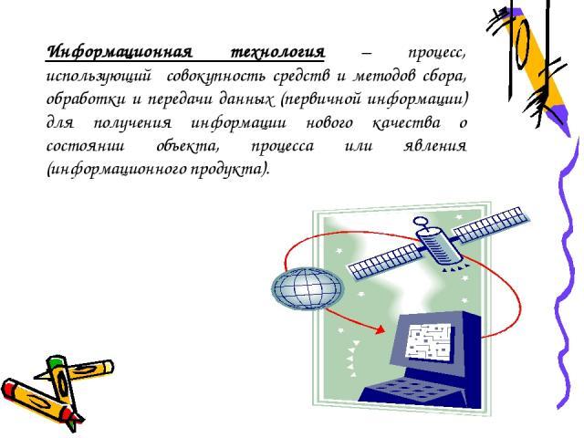 Информационная технология – процесс, использующий совокупность средств и методов сбора, обработки и передачи данных (первичной информации) для получения информации нового качества о состоянии объекта, процесса или явления (информационного продукта).