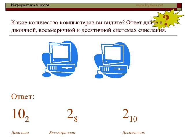 ? Какое количество компьютеров вы видите? Ответ дайте в двоичной, восьмеричной и десятичной системах счисления. Ответ: 102 28 210 Двоичная Восьмеричная Десятичная Информатика в школе www.klyaksa.net