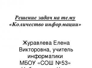 Решение задач на тему «Количество информации» Журавлева Елена Викторовна, учител