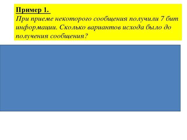 Пример 1. При приеме некоторого сообщения получили 7 бит информации. Сколько вариантов исхода было до получения сообщения? Дано: Решение. i = 7 бит N=2i, N=27 N = ? N=128 Ответ: 128 вариантов исхода.