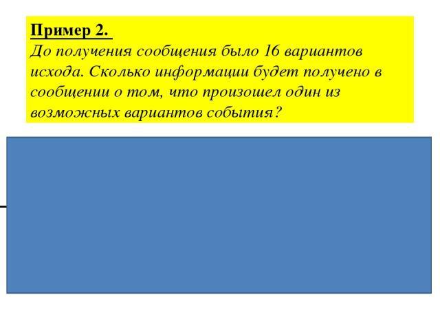 Пример 2. До получения сообщения было 16 вариантов исхода. Сколько информации будет получено в сообщении о том, что произошел один из возможных вариантов события? Дано: Решение. N = 16 N=2i, 16=2i, 6=24 I = ? i=4бита Ответ: 4 бита
