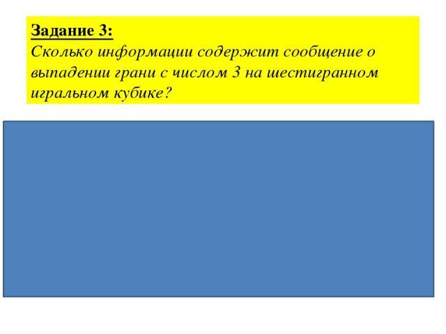 Задание 3: Сколько информации содержит сообщение о выпадении грани с числом 3 на шестигранном игральном кубике? Дано: Решение: N = 6. 2I = N I - ? 2I = 6 22 < 6 < 23 I = 3 бита Ответ: 3 бита