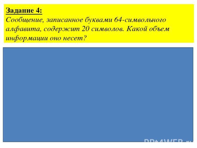 Задание 4: Сообщение, записанное буквами 64-символьного алфавита, содержит 20 символов. Какой объем информации оно несет? Ответ: 15 байт Дано: N=64 К=20 Решение: 2i= 64, i=6 бит (для1 символа) I=i·k I=6·20бит=120 бит = =120:8байт=15 байт I - ?
