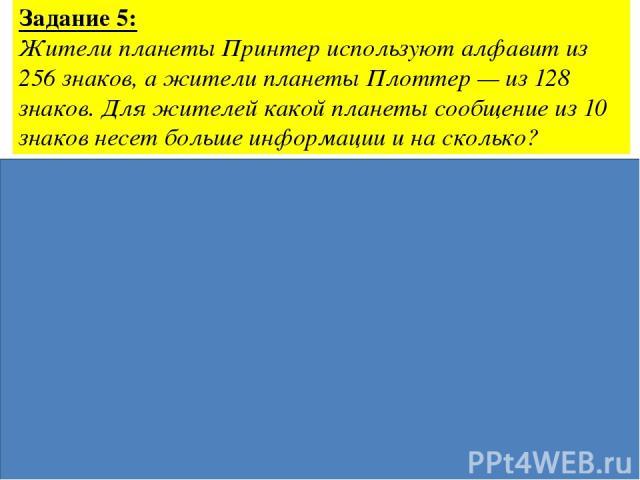 Задание 5: Жители планеты Принтер используют алфавит из 256 знаков, а жители планеты Плоттер — из 128 знаков. Для жителей какой планеты сообщение из 10 знаков несет больше информации и на сколько? Ответ: на 10 бит сообщение с Принтера больше Дано: N…