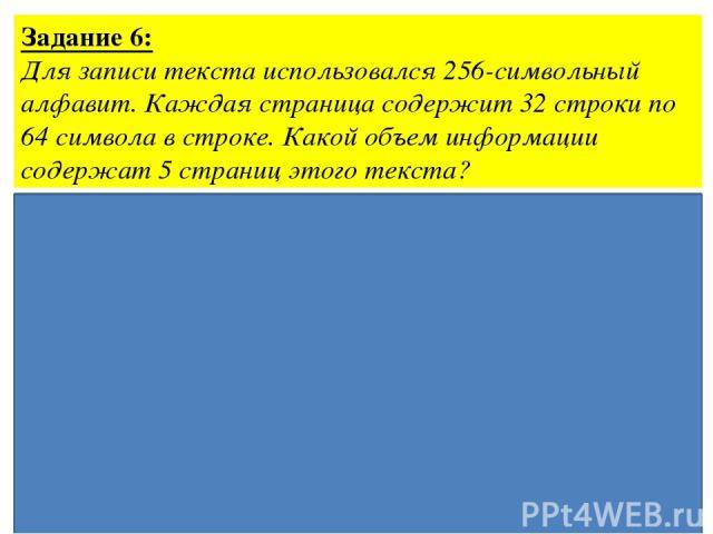 Задание 6: Для записи текста использовался 256-символьный алфавит. Каждая страница содержит 32 строки по 64 символа в строке. Какой объем информации содержат 5 страниц этого текста? Ответ: 10 Кбайт Дано: N=256 Решение: 2i= 256, i=8 бит k=32·64·5 сим…