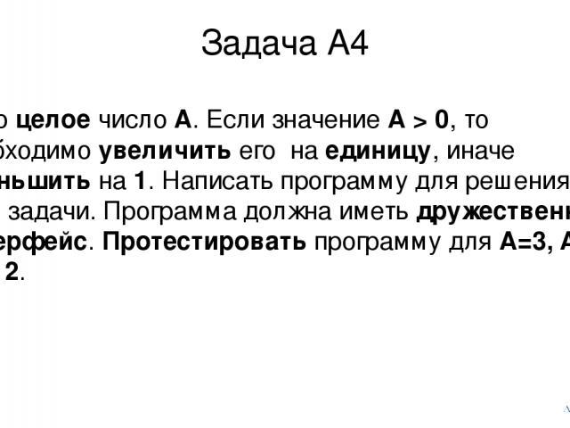 Задача А4 Дано целое число А. Если значение А > 0, то необходимо увеличить его на единицу, иначе уменьшить на 1. Написать программу для решения этой задачи. Программа должна иметь дружественный интерфейс. Протестировать программу для A=3, A=0, A=-12.